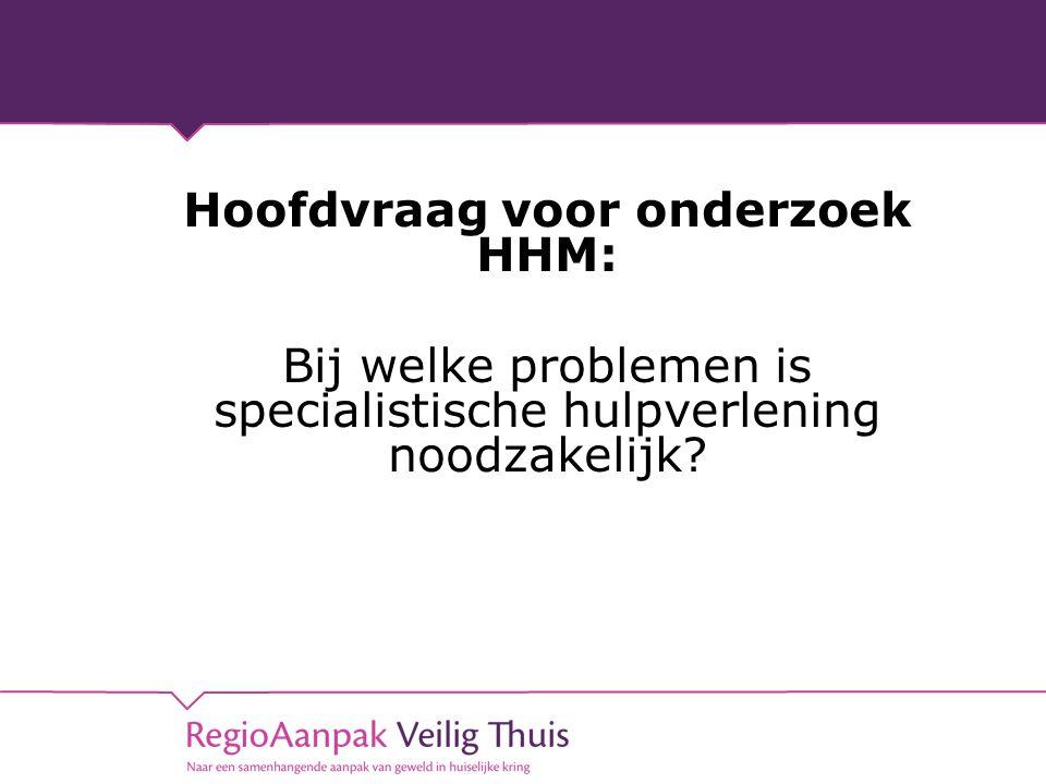 Hoofdvraag voor onderzoek HHM: Bij welke problemen is specialistische hulpverlening noodzakelijk?
