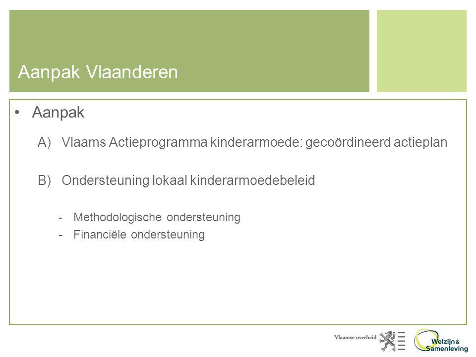Aanpak Vlaanderen •Aanpak A)Vlaams Actieprogramma kinderarmoede: gecoördineerd actieplan B)Ondersteuning lokaal kinderarmoedebeleid -Methodologische ondersteuning -Financiële ondersteuning