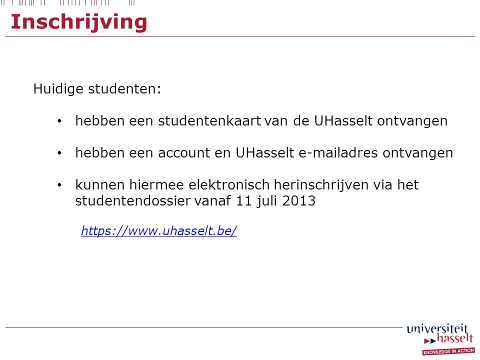 Inschrijving Huidige studenten: • hebben een studentenkaart van de UHasselt ontvangen • hebben een account en UHasselt e-mailadres ontvangen • kunnen hiermee elektronisch herinschrijven via het studentendossier vanaf 11 juli 2013 https://www.uhasselt.be/