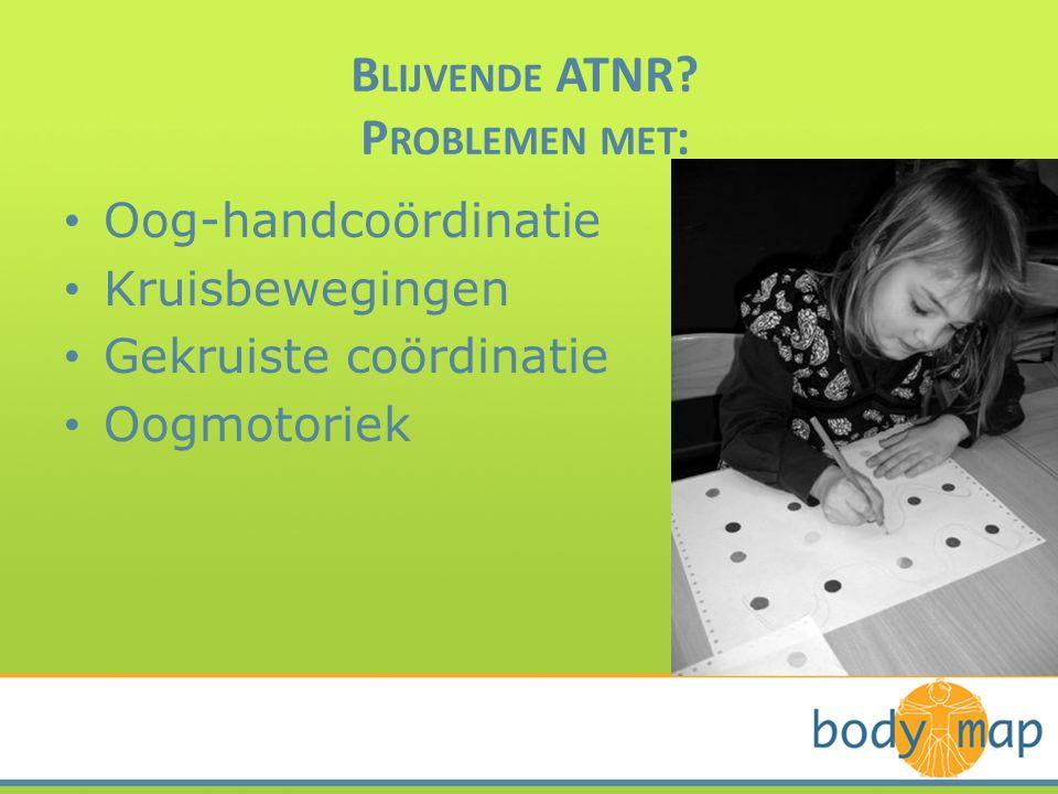 B LIJVENDE ATNR? P ROBLEMEN MET : • Oog-handcoördinatie • Kruisbewegingen • Gekruiste coördinatie • Oogmotoriek