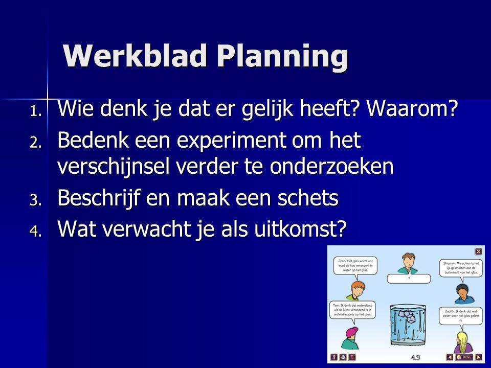 Werkblad Planning 1. Wie denk je dat er gelijk heeft? Waarom? 2. Bedenk een experiment om het verschijnsel verder te onderzoeken 3. Beschrijf en maak