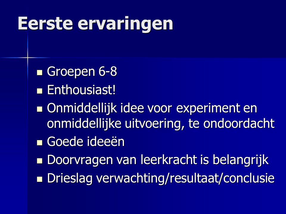 Eerste ervaringen  Groepen 6-8  Enthousiast!  Onmiddellijk idee voor experiment en onmiddellijke uitvoering, te ondoordacht  Goede ideeën  Doorvr