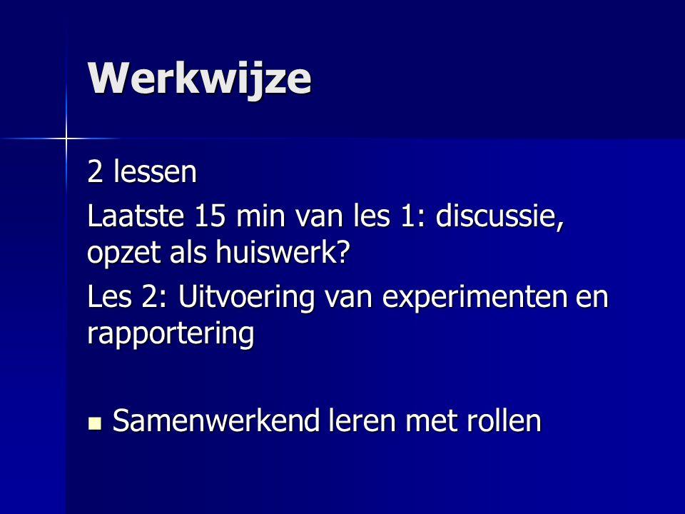 Werkwijze 2 lessen Laatste 15 min van les 1: discussie, opzet als huiswerk? Les 2: Uitvoering van experimenten en rapportering  Samenwerkend leren me