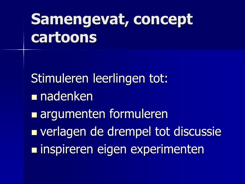 Samengevat, concept cartoons Stimuleren leerlingen tot:  nadenken  argumenten formuleren  verlagen de drempel tot discussie  inspireren eigen expe