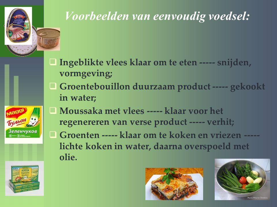 Voorbeelden van eenvoudig voedsel:  Ingeblikte vlees klaar om te eten ----- snijden, vormgeving;  Groentebouillon duurzaam product ----- gekookt in water;  Moussaka met vlees ----- klaar voor het regenereren van verse product ----- verhit;  Groenten ----- klaar om te koken en vriezen ----- lichte koken in water, daarna overspoeld met olie.