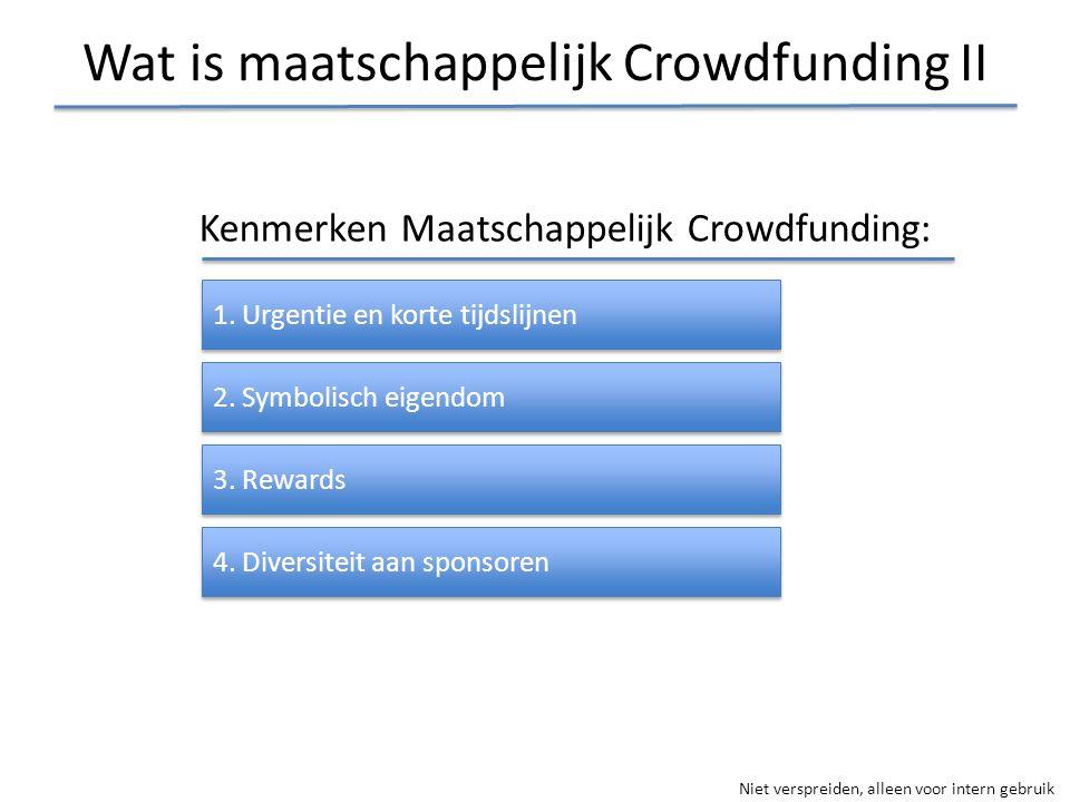 Niet verspreiden, alleen voor intern gebruik Wat is maatschappelijk Crowdfunding II Kenmerken Maatschappelijk Crowdfunding: 1. Urgentie en korte tijds