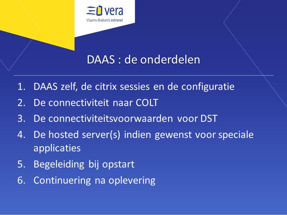 DAAS : de onderdelen 1.DAAS zelf, de citrix sessies en de configuratie 2.De connectiviteit naar COLT 3.De connectiviteitsvoorwaarden voor DST 4.De hosted server(s) indien gewenst voor speciale applicaties 5.Begeleiding bij opstart 6.Continuering na oplevering