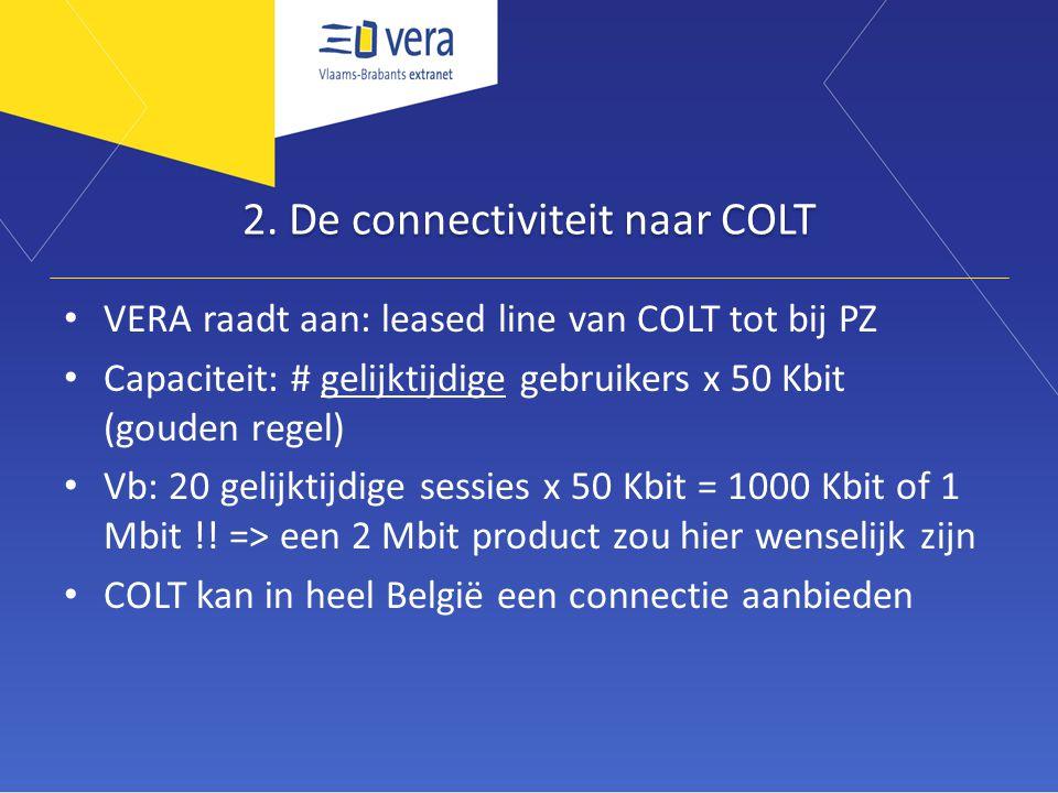 2. De connectiviteit naar COLT • VERA raadt aan: leased line van COLT tot bij PZ • Capaciteit: # gelijktijdige gebruikers x 50 Kbit (gouden regel) • V
