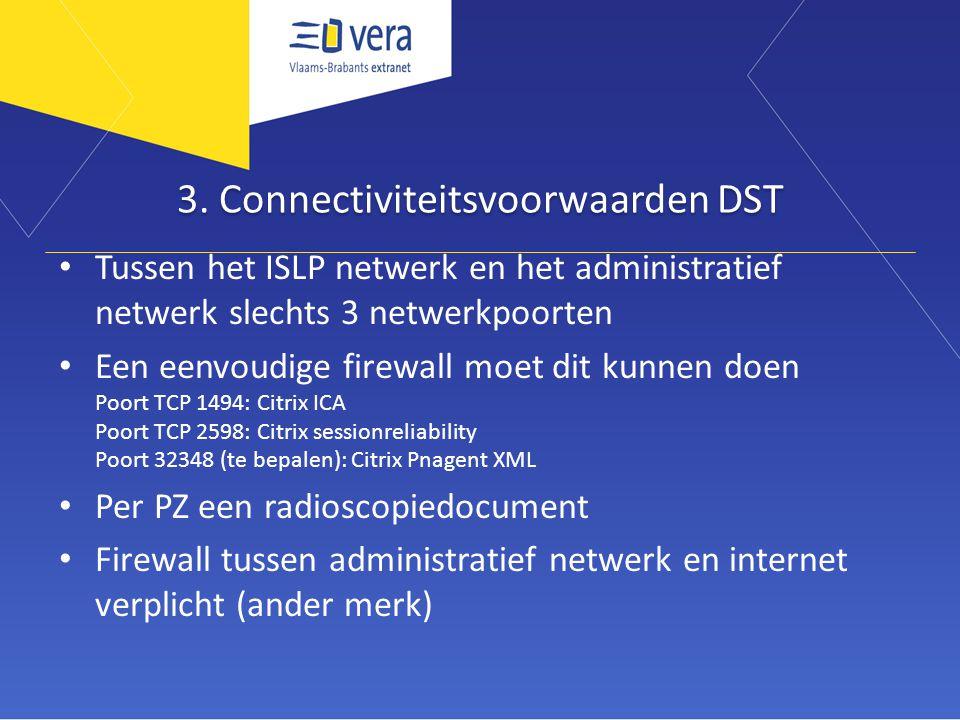 3. Connectiviteitsvoorwaarden DST • Tussen het ISLP netwerk en het administratief netwerk slechts 3 netwerkpoorten • Een eenvoudige firewall moet dit