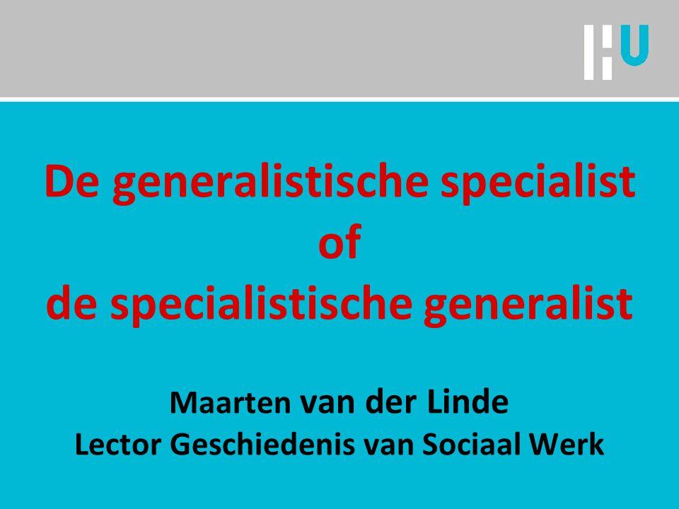De generalistische specialist of de specialistische generalist Maarten van der Linde Lector Geschiedenis van Sociaal Werk