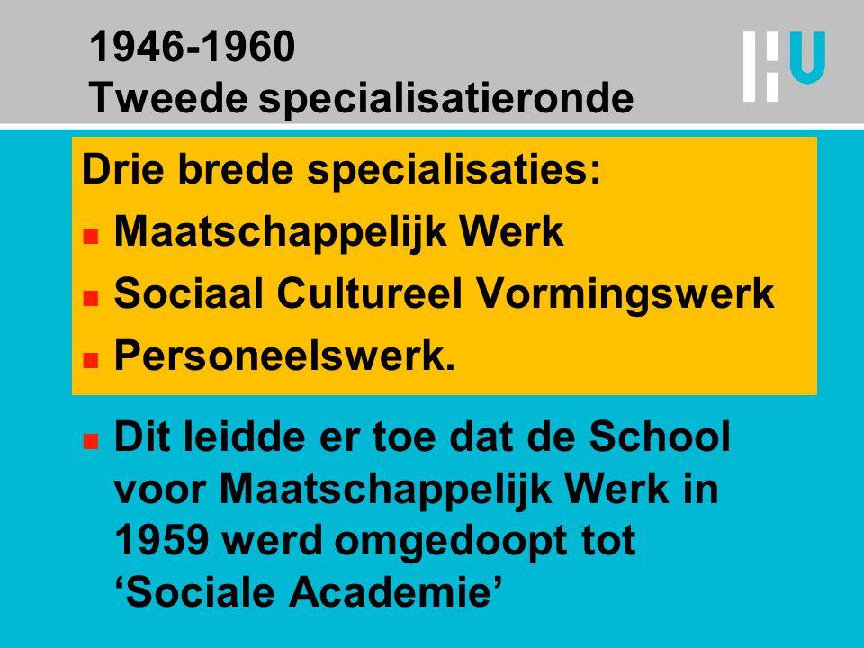 1946-1960 Tweede specialisatieronde Drie brede specialisaties: n Maatschappelijk Werk n Sociaal Cultureel Vormingswerk n Personeelswerk.
