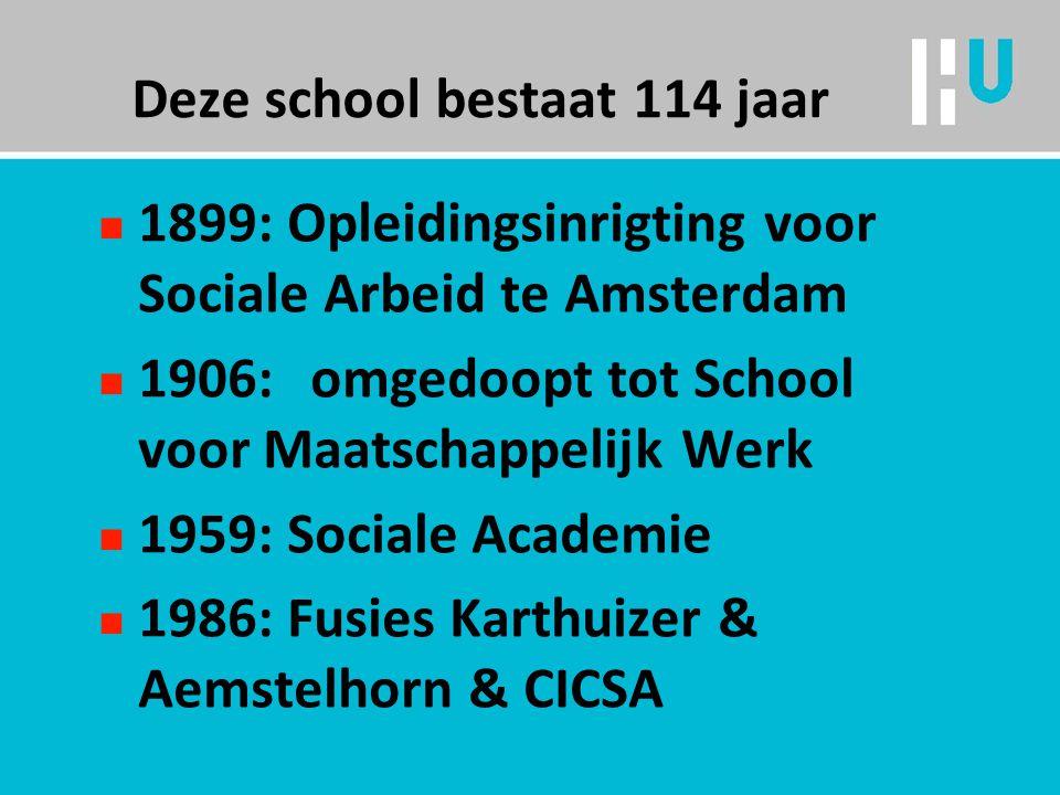Deze school bestaat 114 jaar n 1899: Opleidingsinrigting voor Sociale Arbeid te Amsterdam n 1906:omgedoopt tot School voor Maatschappelijk Werk n 1959: Sociale Academie n 1986: Fusies Karthuizer & Aemstelhorn & CICSA