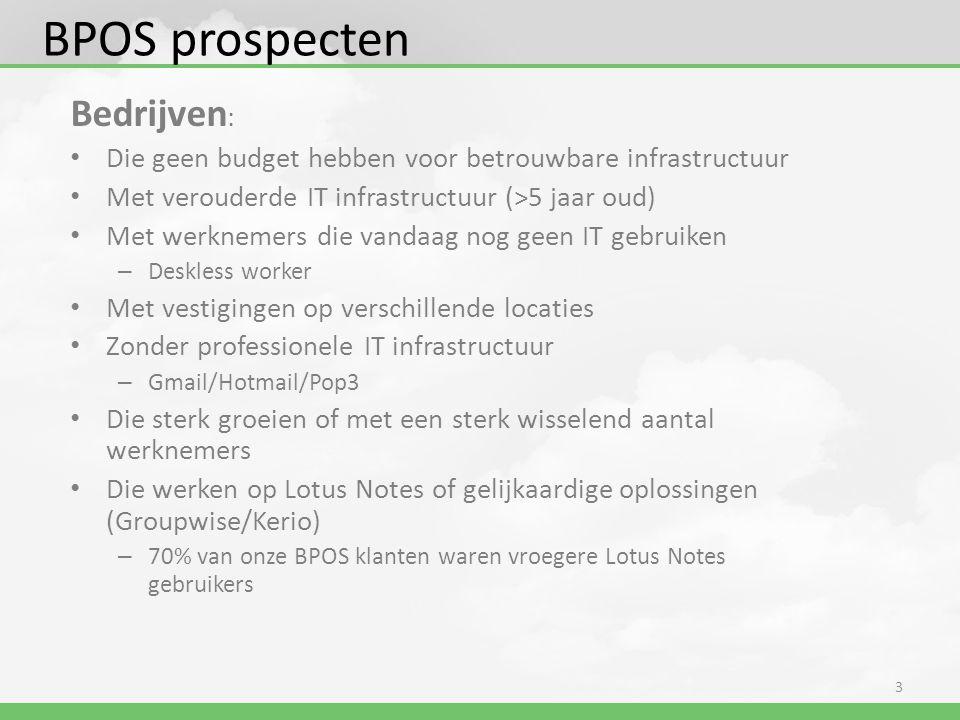 BPOS prospecten Bedrijven : • Die geen budget hebben voor betrouwbare infrastructuur • Met verouderde IT infrastructuur (>5 jaar oud) • Met werknemers