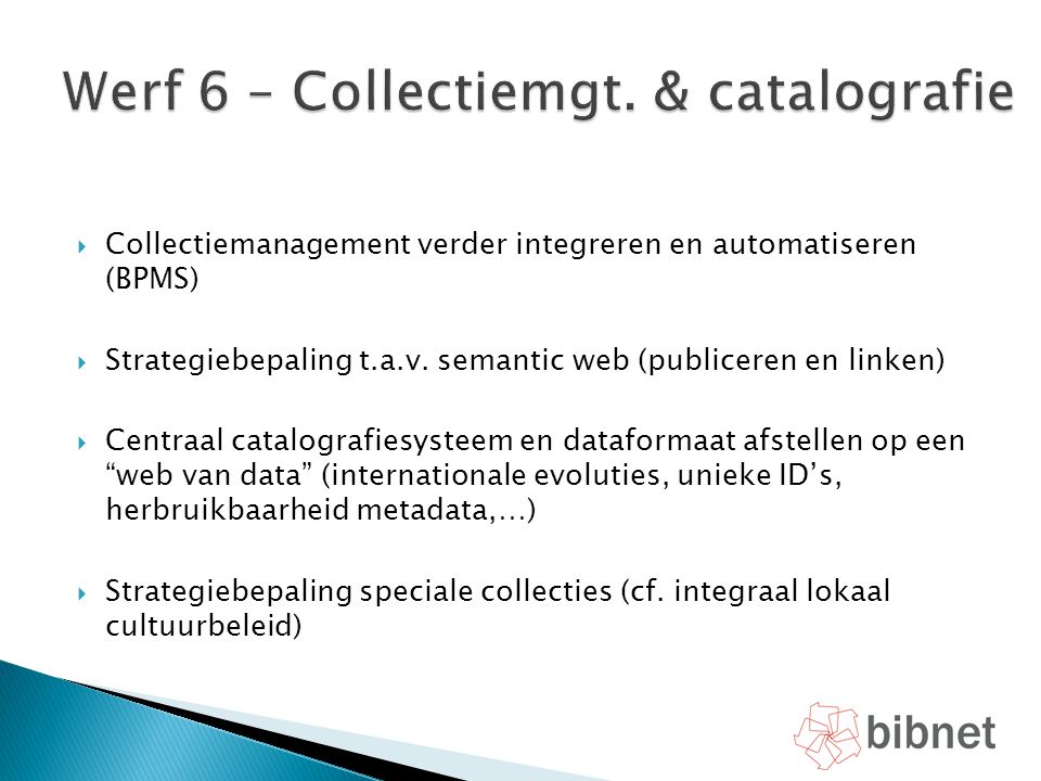  Collectiemanagement verder integreren en automatiseren (BPMS)  Strategiebepaling t.a.v. semantic web (publiceren en linken)  Centraal catalografie