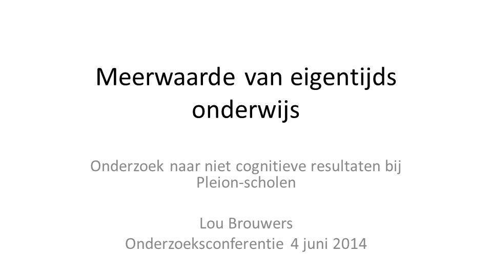 Meerwaarde van eigentijds onderwijs Onderzoek naar niet cognitieve resultaten bij Pleion-scholen Lou Brouwers Onderzoeksconferentie 4 juni 2014