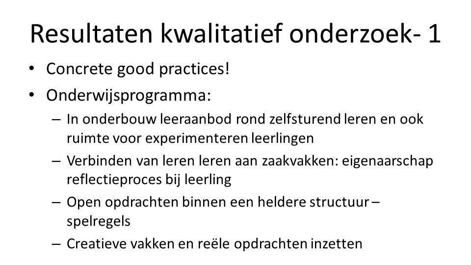 Resultaten kwalitatief onderzoek- 1 • Concrete good practices! • Onderwijsprogramma: – In onderbouw leeraanbod rond zelfsturend leren en ook ruimte vo