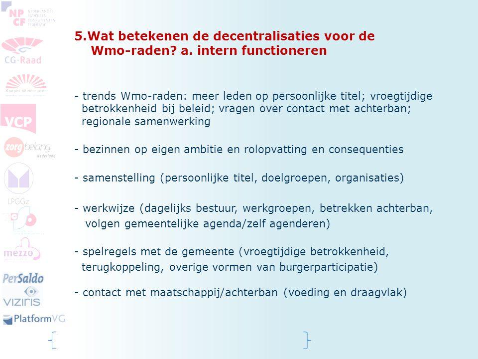 5.Wat betekenen de decentralisaties voor de Wmo-raden? a. intern functioneren - trends Wmo-raden: meer leden op persoonlijke titel; vroegtijdige betro