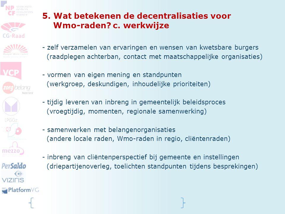 5. Wat betekenen de decentralisaties voor Wmo-raden? c. werkwijze - zelf verzamelen van ervaringen en wensen van kwetsbare burgers (raadplegen achterb