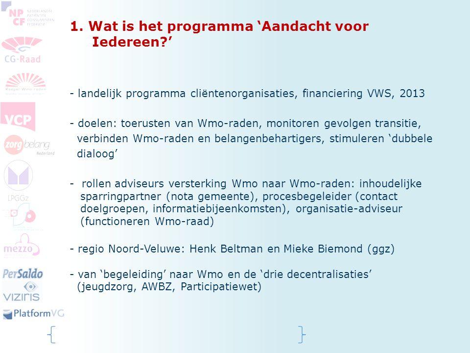 1. Wat is het programma 'Aandacht voor Iedereen?' - landelijk programma cliëntenorganisaties, financiering VWS, 2013 - doelen: toerusten van Wmo-raden