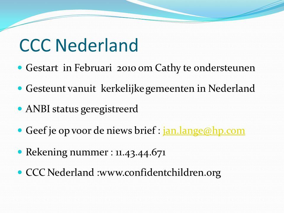 CCC Nederland  Gestart in Februari 2010 om Cathy te ondersteunen  Gesteunt vanuit kerkelijke gemeenten in Nederland  ANBI status geregistreerd  Geef je op voor de niews brief : jan.lange@hp.comjan.lange@hp.com  Rekening nummer : 11.43.44.671  CCC Nederland :www.confidentchildren.org