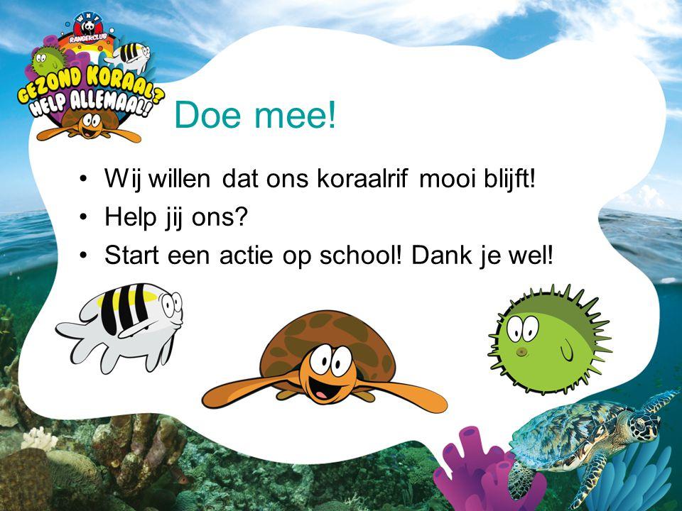 •Wij willen dat ons koraalrif mooi blijft! •Help jij ons? •Start een actie op school! Dank je wel! Doe mee!