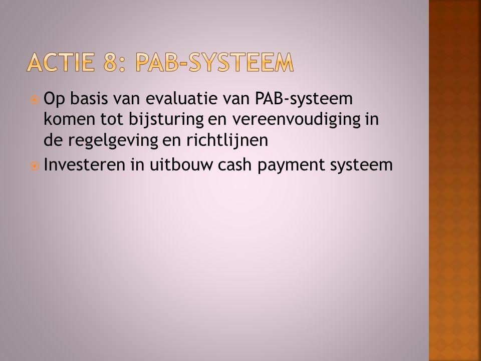  Op basis van evaluatie van PAB-systeem komen tot bijsturing en vereenvoudiging in de regelgeving en richtlijnen  Investeren in uitbouw cash payment systeem