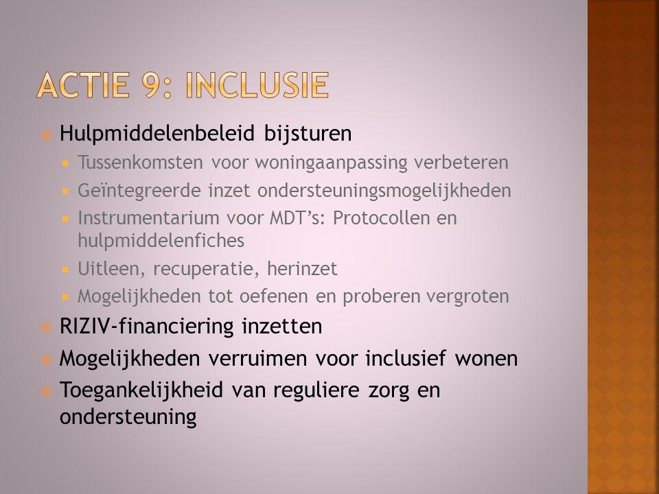  Hulpmiddelenbeleid bijsturen  Tussenkomsten voor woningaanpassing verbeteren  Geïntegreerde inzet ondersteuningsmogelijkheden  Instrumentarium voor MDT's: Protocollen en hulpmiddelenfiches  Uitleen, recuperatie, herinzet  Mogelijkheden tot oefenen en proberen vergroten  RIZIV-financiering inzetten  Mogelijkheden verruimen voor inclusief wonen  Toegankelijkheid van reguliere zorg en ondersteuning