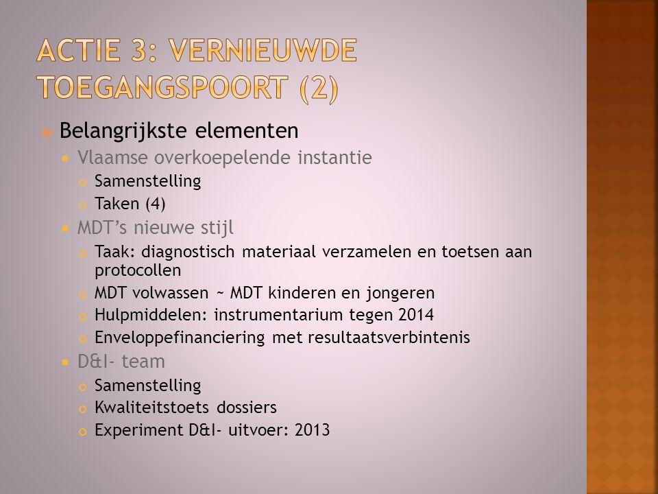  Belangrijkste elementen  Vlaamse overkoepelende instantie Samenstelling Taken (4)  MDT's nieuwe stijl Taak: diagnostisch materiaal verzamelen en toetsen aan protocollen MDT volwassen ~ MDT kinderen en jongeren Hulpmiddelen: instrumentarium tegen 2014 Enveloppefinanciering met resultaatsverbintenis  D&I- team Samenstelling Kwaliteitstoets dossiers Experiment D&I- uitvoer: 2013