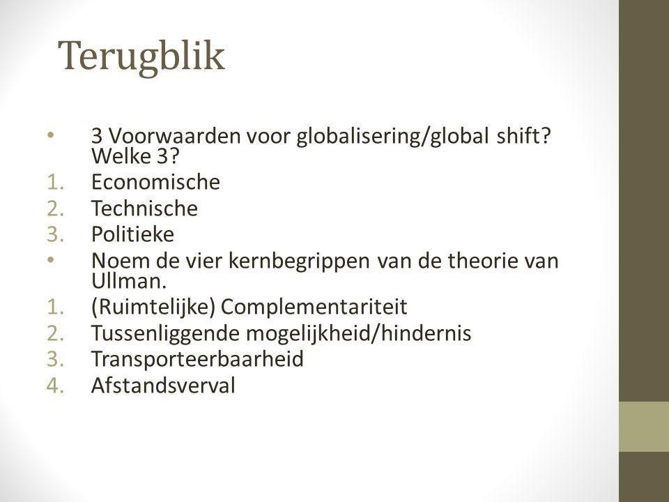 Terugblik • 3 Voorwaarden voor globalisering/global shift? Welke 3? 1.Economische 2.Technische 3.Politieke • Noem de vier kernbegrippen van de theorie