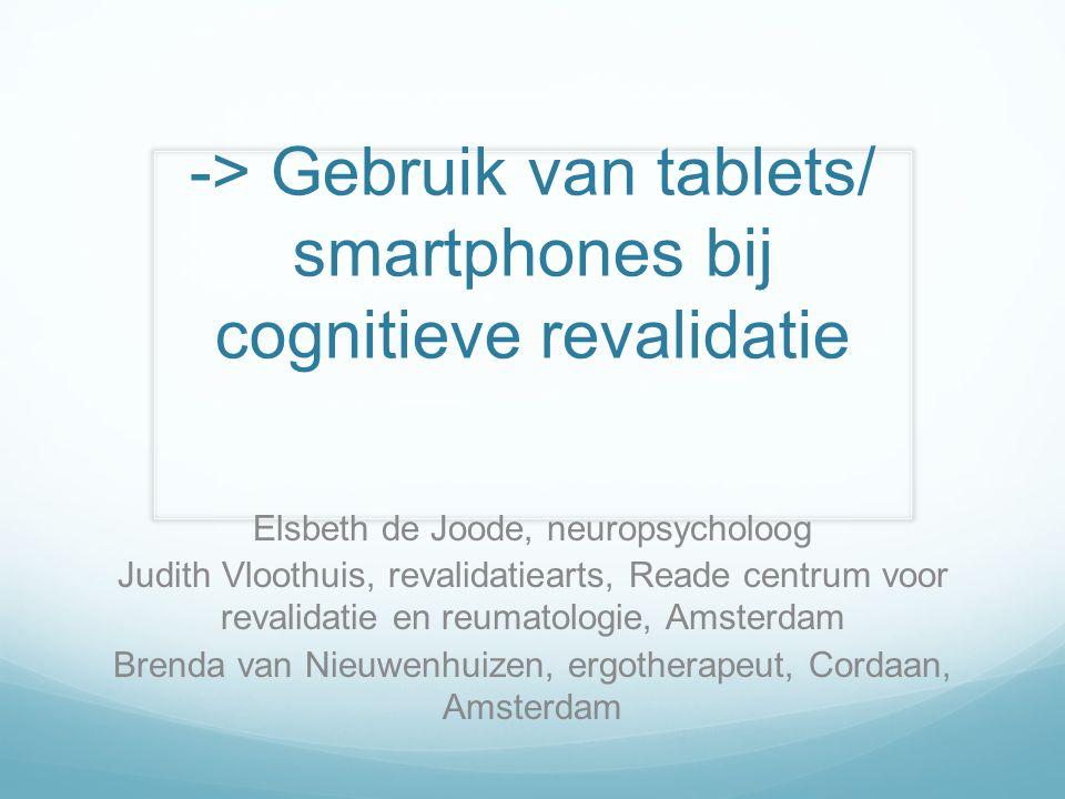 -> Gebruik van tablets/ smartphones bij cognitieve revalidatie Elsbeth de Joode, neuropsycholoog Judith Vloothuis, revalidatiearts, Reade centrum voor