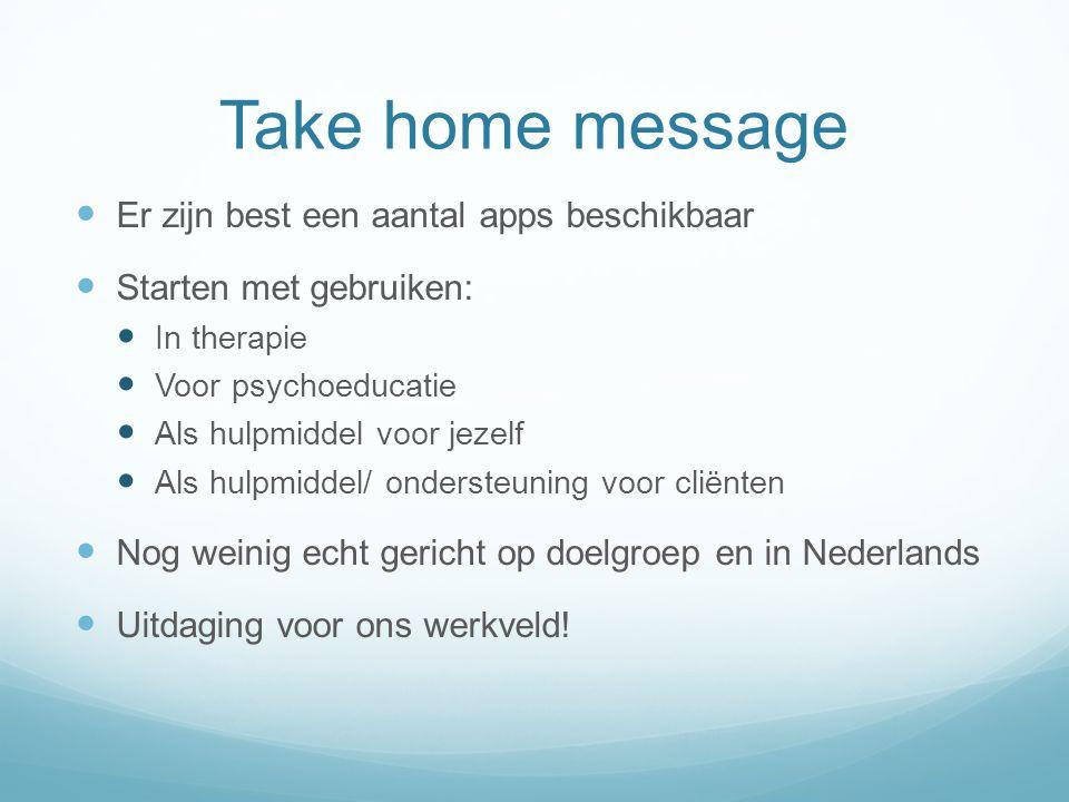 Take home message  Er zijn best een aantal apps beschikbaar  Starten met gebruiken:  In therapie  Voor psychoeducatie  Als hulpmiddel voor jezelf