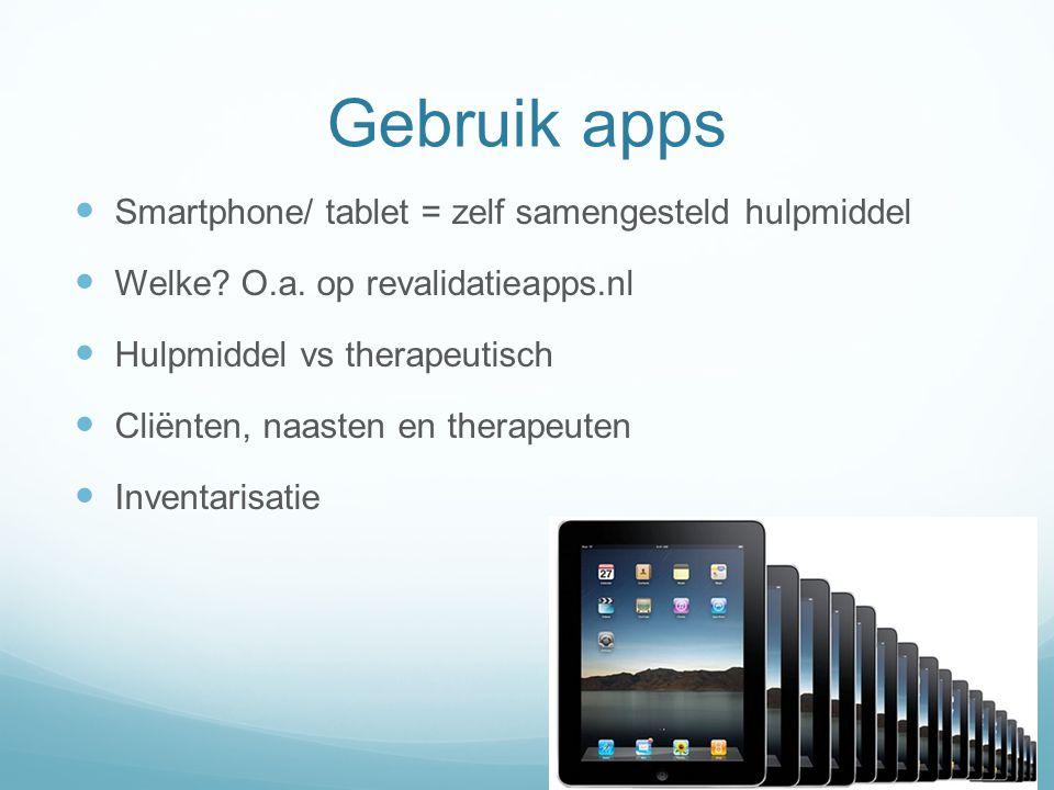Gebruik apps  Smartphone/ tablet = zelf samengesteld hulpmiddel  Welke? O.a. op revalidatieapps.nl  Hulpmiddel vs therapeutisch  Cliënten, naasten