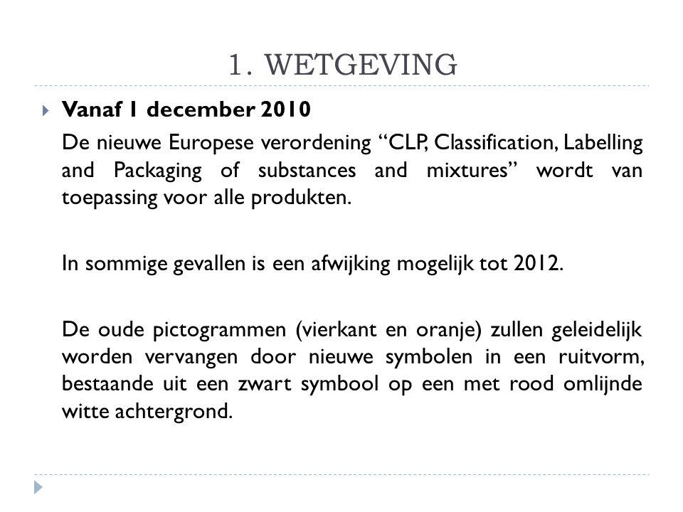 "1. WETGEVING  Vanaf 1 december 2010 De nieuwe Europese verordening ""CLP, Classification, Labelling and Packaging of substances and mixtures"" wordt va"
