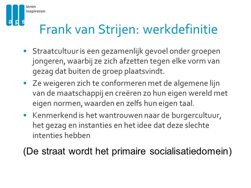 Frank van Strijen: werkdefinitie •Straatcultuur is een gezamenlijk gevoel onder groepen jongeren, waarbij ze zich afzetten tegen elke vorm van gezag dat buiten de groep plaatsvindt.