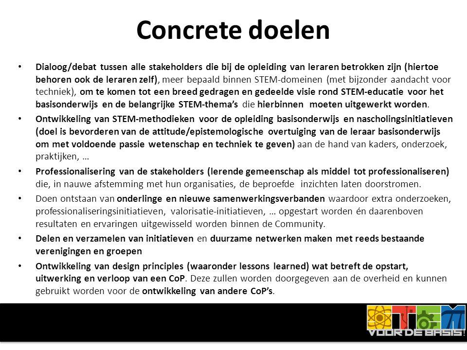 Concrete doelen • Dialoog/debat tussen alle stakeholders die bij de opleiding van leraren betrokken zijn (hiertoe behoren ook de leraren zelf), meer bepaald binnen STEM-domeinen (met bijzonder aandacht voor techniek), om te komen tot een breed gedragen en gedeelde visie rond STEM-educatie voor het basisonderwijs en de belangrijke STEM-thema's die hierbinnen moeten uitgewerkt worden.