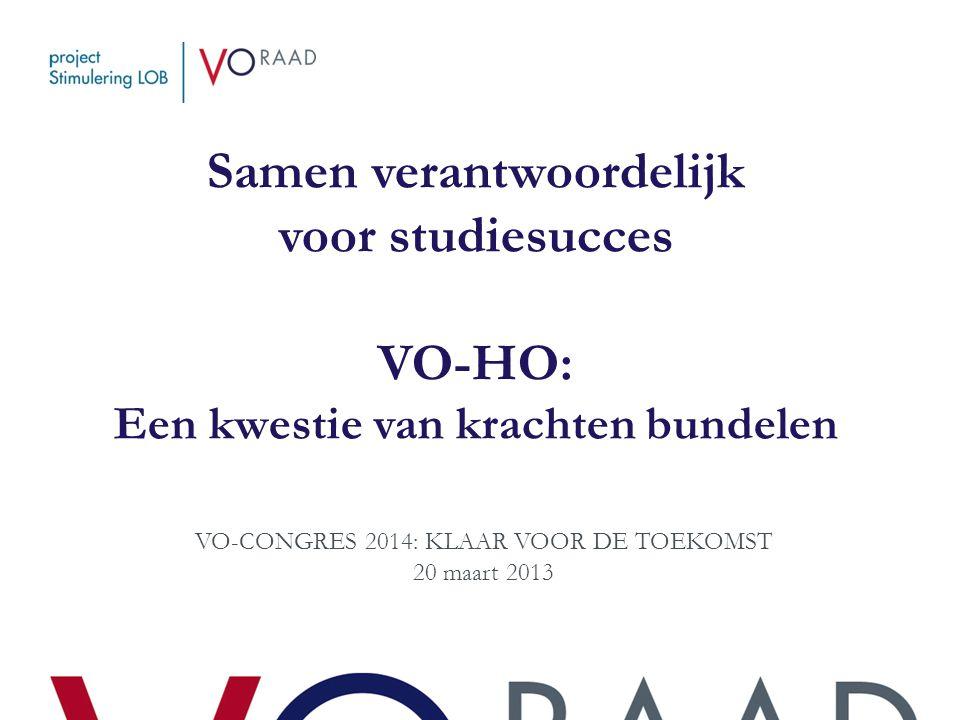 Samen verantwoordelijk voor studiesucces VO-HO: Een kwestie van krachten bundelen VO-CONGRES 2014: KLAAR VOOR DE TOEKOMST 20 maart 2013