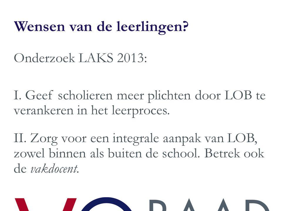 Wensen van de leerlingen? Onderzoek LAKS 2013: I. Geef scholieren meer plichten door LOB te verankeren in het leerproces. II. Zorg voor een integrale