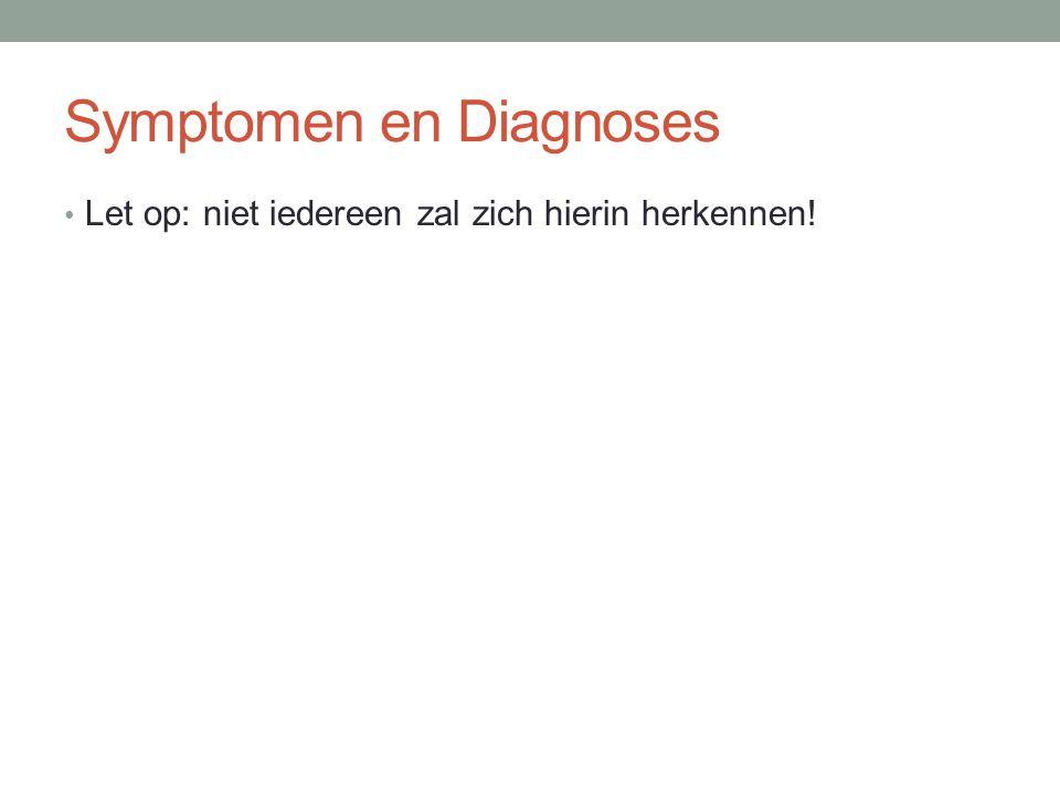 Symptomen en Diagnoses • Let op: niet iedereen zal zich hierin herkennen!