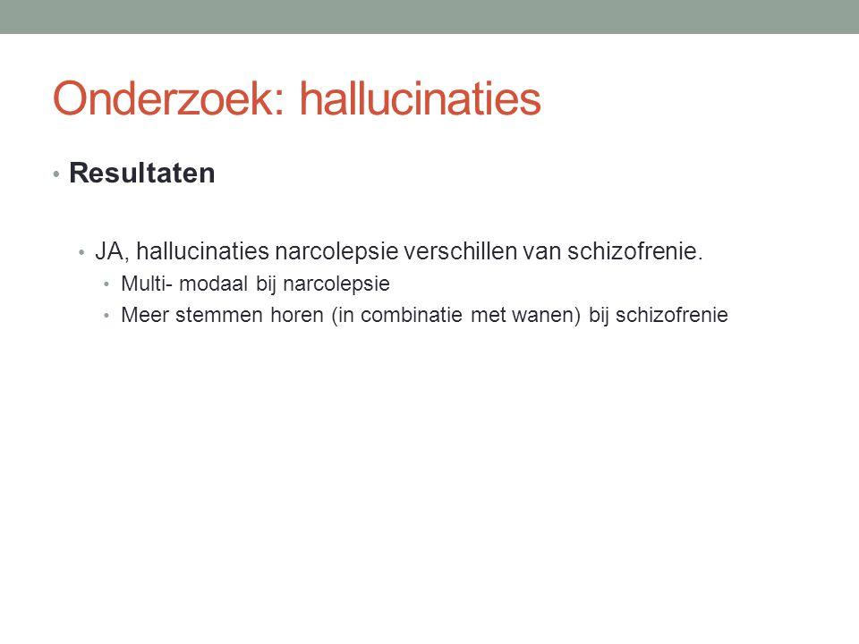 Onderzoek: hallucinaties • Resultaten • JA, hallucinaties narcolepsie verschillen van schizofrenie. • Multi- modaal bij narcolepsie • Meer stemmen hor