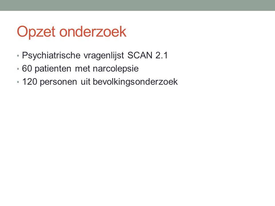 Opzet onderzoek • Psychiatrische vragenlijst SCAN 2.1 • 60 patienten met narcolepsie • 120 personen uit bevolkingsonderzoek