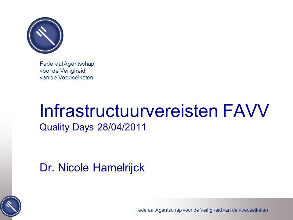 Federaal Agentschap voor de Veiligheid van de Voedselketen Infrastructuurvereisten FAVV Quality Days 28/04/2011 Dr. Nicole Hamelrijck Federaal Agentsc