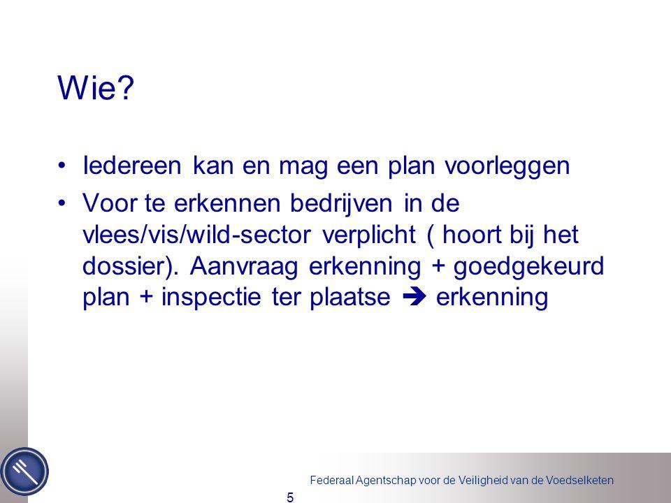 Federaal Agentschap voor de Veiligheid van de Voedselketen Wie? •Iedereen kan en mag een plan voorleggen •Voor te erkennen bedrijven in de vlees/vis/w