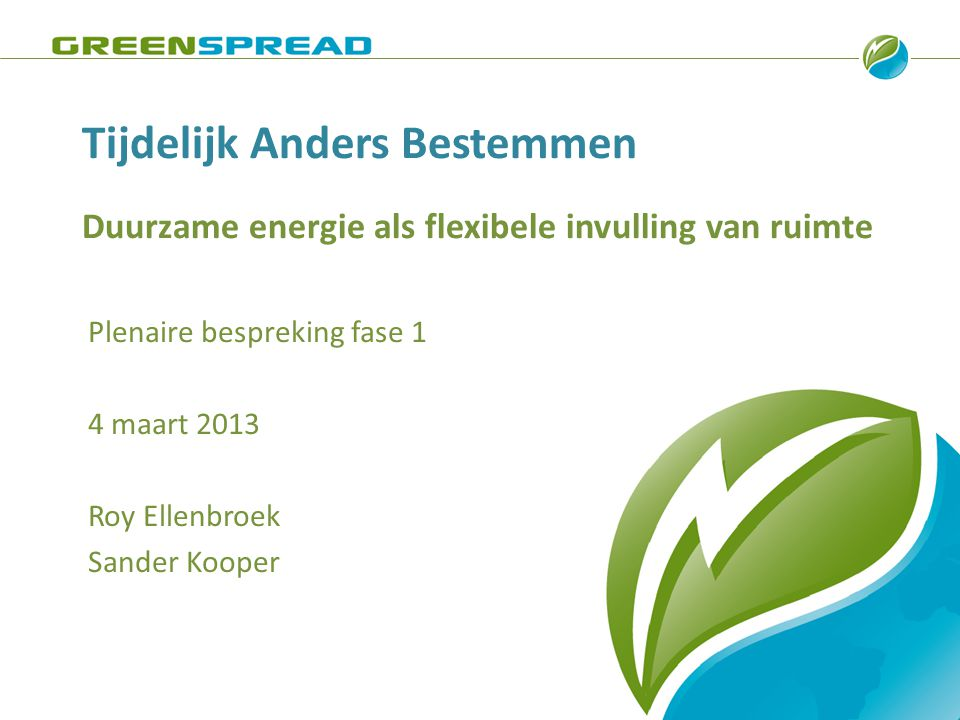 Green Spread – Utrechtseweg 310 – 6812 AR - Arnhem – 026 352 75 72 – www.greenspread.nl Agenda • Tijdelijk Anders Bestemmen & Hernieuwbare Energie • Enquête: proces, inhoud en resultaten • Conclusies • Afsluiting fase 1 • Long list -> short list procesbegeleiding business cases • Fase 2 en fase 3