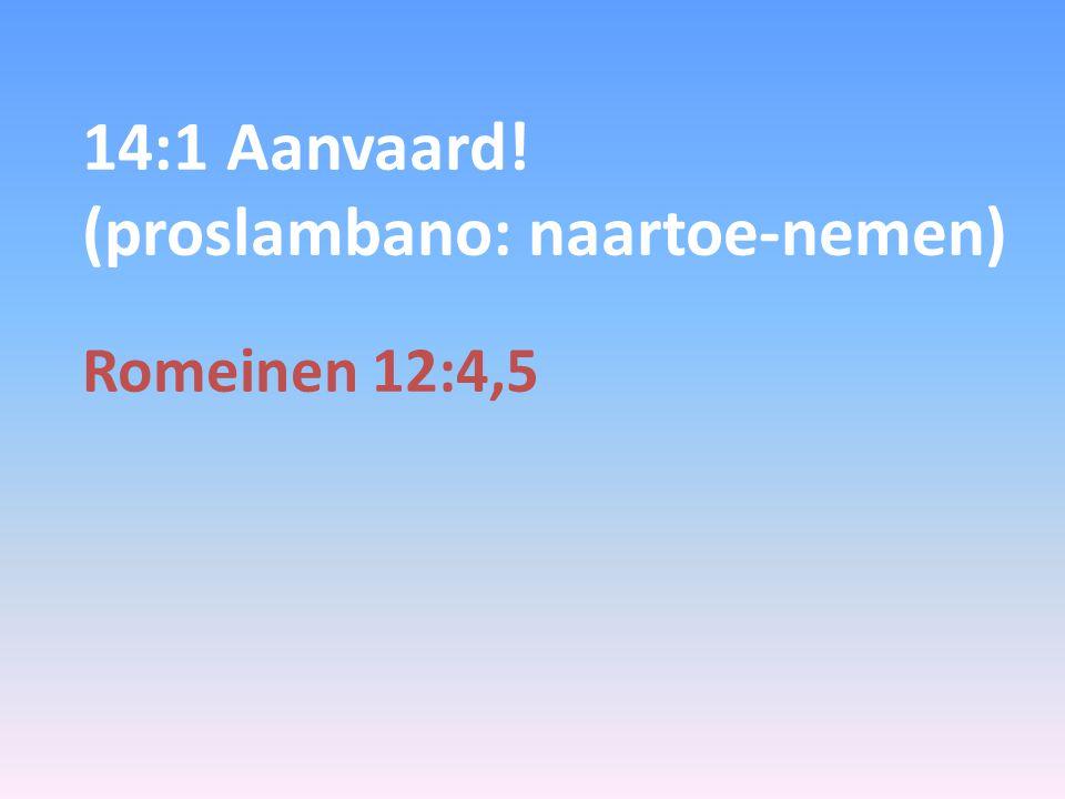 14:1 Aanvaard! (proslambano: naartoe-nemen) Romeinen 12:4,5