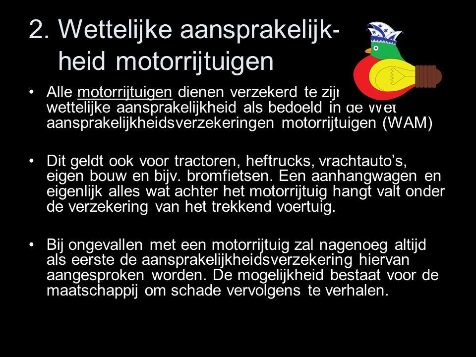 2. Wettelijke aansprakelijk- heid motorrijtuigen •Alle motorrijtuigen dienen verzekerd te zijn tegen de wettelijke aansprakelijkheid als bedoeld in de
