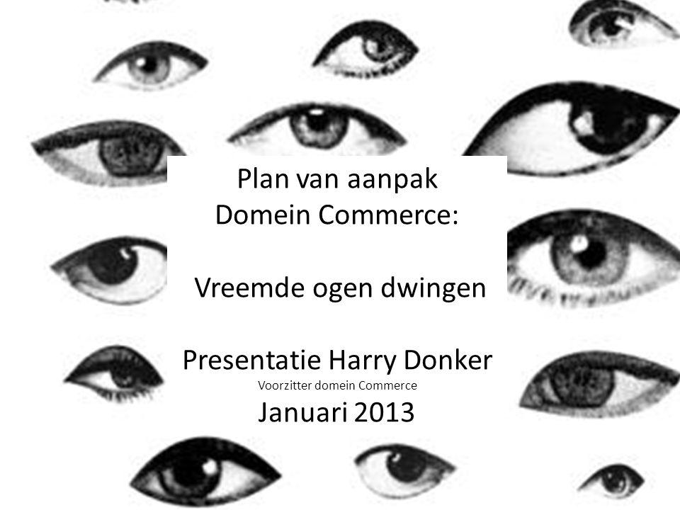 Harry Donker Januari 2013 Plan van aanpak Domein Commerce: Vreemde ogen dwingen Presentatie Harry Donker Voorzitter domein Commerce Januari 2013
