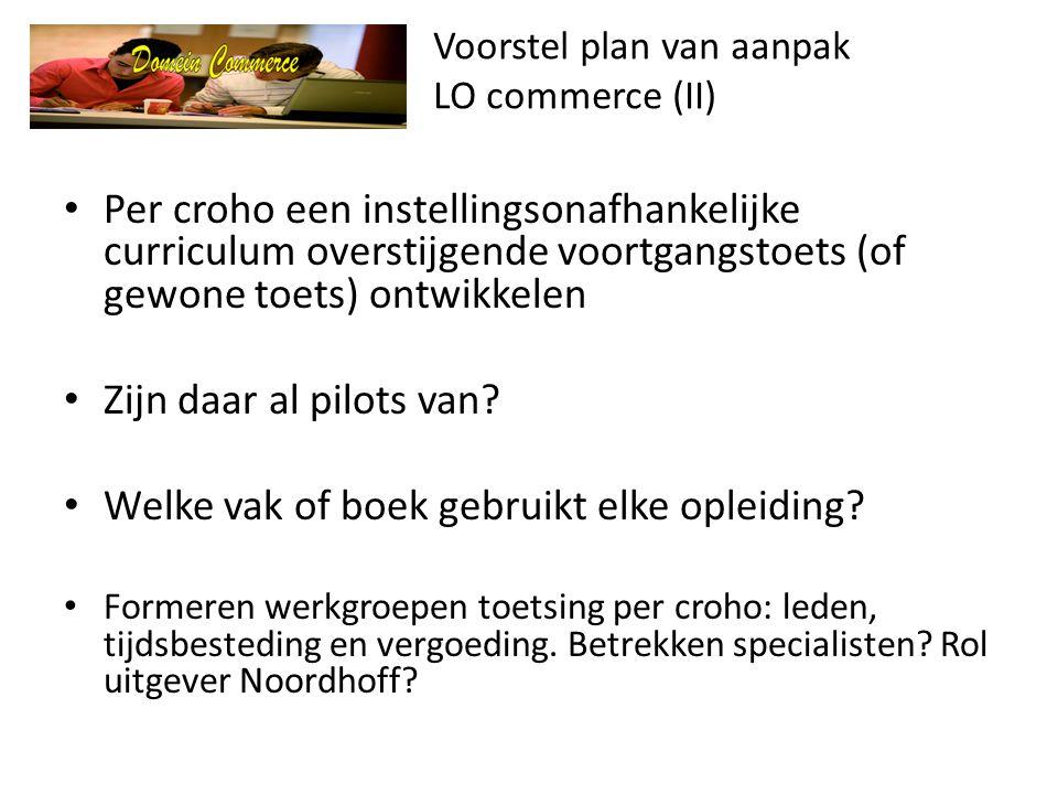 Voorstel plan van aanpak LO commerce (II) • Per croho een instellingsonafhankelijke curriculum overstijgende voortgangstoets (of gewone toets) ontwikkelen • Zijn daar al pilots van.