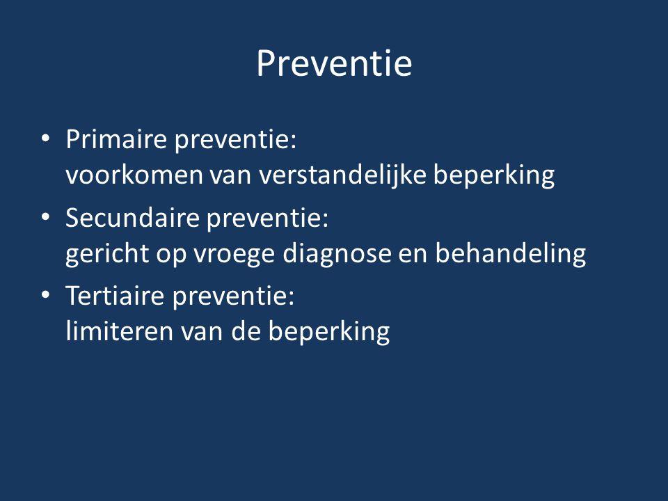 Preventie • Primaire preventie: voorkomen van verstandelijke beperking • Secundaire preventie: gericht op vroege diagnose en behandeling • Tertiaire p