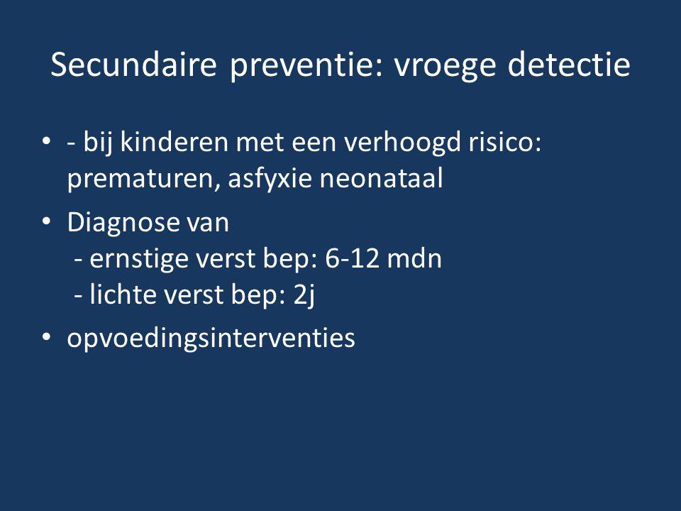 Secundaire preventie: vroege detectie • - bij kinderen met een verhoogd risico: prematuren, asfyxie neonataal • Diagnose van - ernstige verst bep: 6-1