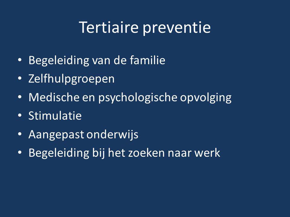 Tertiaire preventie • Begeleiding van de familie • Zelfhulpgroepen • Medische en psychologische opvolging • Stimulatie • Aangepast onderwijs • Begelei